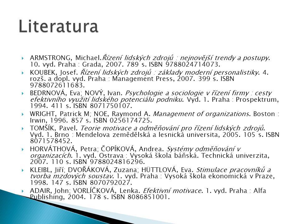 Literatura ARMSTRONG, Michael.Řízení lidských zdrojů : nejnovější trendy a postupy. 10. vyd. Praha : Grada, 2007. 789 s. ISBN 9788024714073.