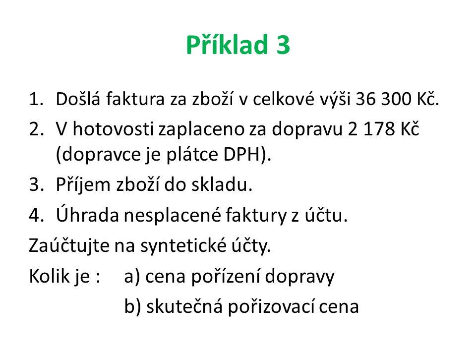 Příklad 3 Došlá faktura za zboží v celkové výši 36 300 Kč. V hotovosti zaplaceno za dopravu 2 178 Kč (dopravce je plátce DPH).