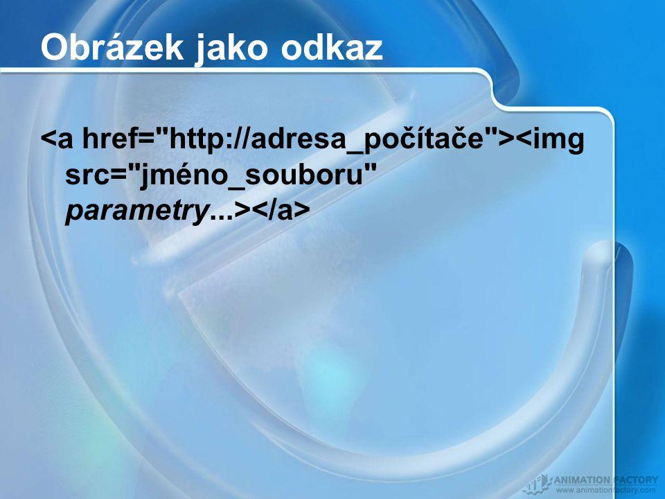 Obrázek jako odkaz <a href= http://adresa_počítače ><img src= jméno_souboru parametry...></a>