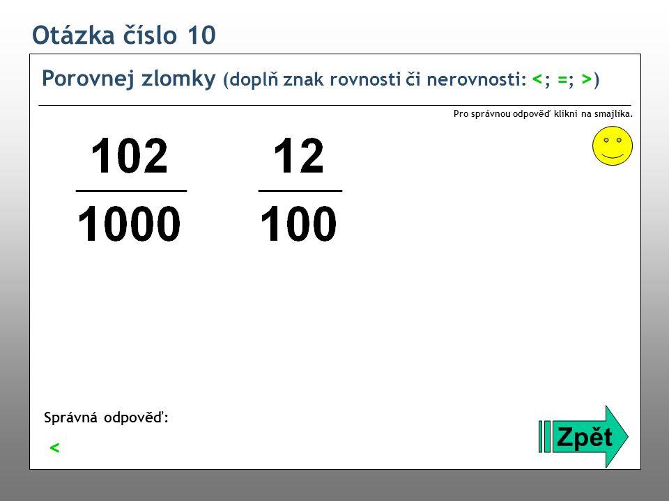 Otázka číslo 10 Porovnej zlomky (doplň znak rovnosti či nerovnosti: <; =; >) Pro správnou odpověď klikni na smajlíka.