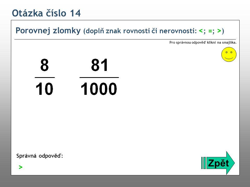Otázka číslo 14 Porovnej zlomky (doplň znak rovnosti či nerovnosti: <; =; >) Pro správnou odpověď klikni na smajlíka.