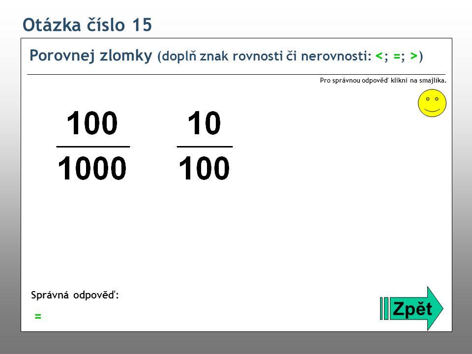 Otázka číslo 15 Porovnej zlomky (doplň znak rovnosti či nerovnosti: <; =; >) Pro správnou odpověď klikni na smajlíka.