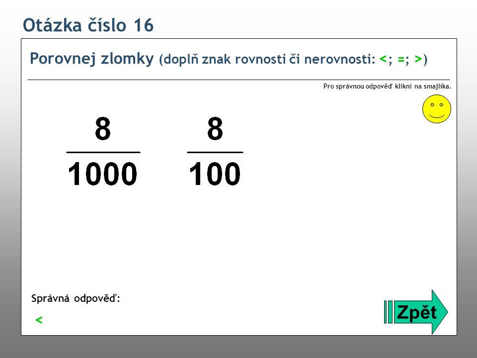 Otázka číslo 16 Porovnej zlomky (doplň znak rovnosti či nerovnosti: <; =; >) Pro správnou odpověď klikni na smajlíka.