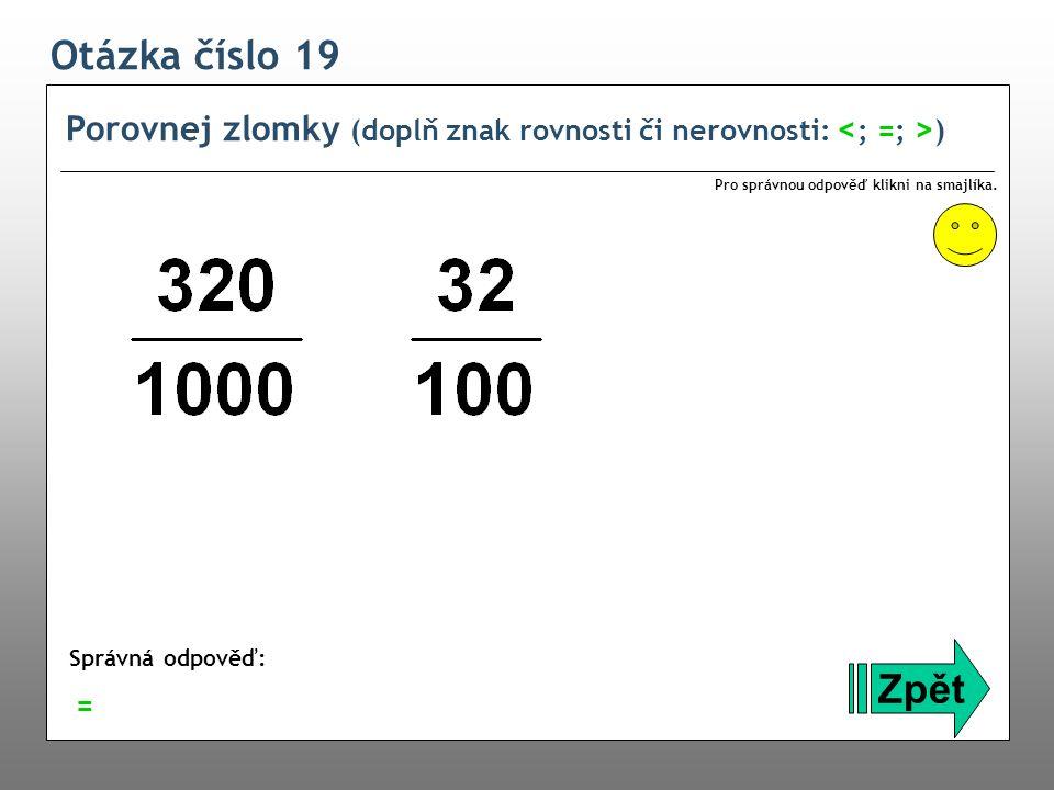 Otázka číslo 19 Porovnej zlomky (doplň znak rovnosti či nerovnosti: <; =; >) Pro správnou odpověď klikni na smajlíka.