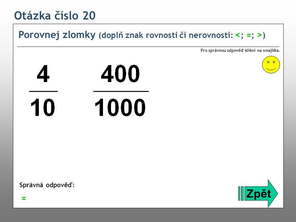 Otázka číslo 20 Porovnej zlomky (doplň znak rovnosti či nerovnosti: <; =; >) Pro správnou odpověď klikni na smajlíka.