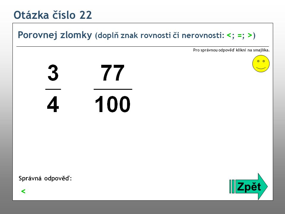 Otázka číslo 22 Porovnej zlomky (doplň znak rovnosti či nerovnosti: <; =; >) Pro správnou odpověď klikni na smajlíka.