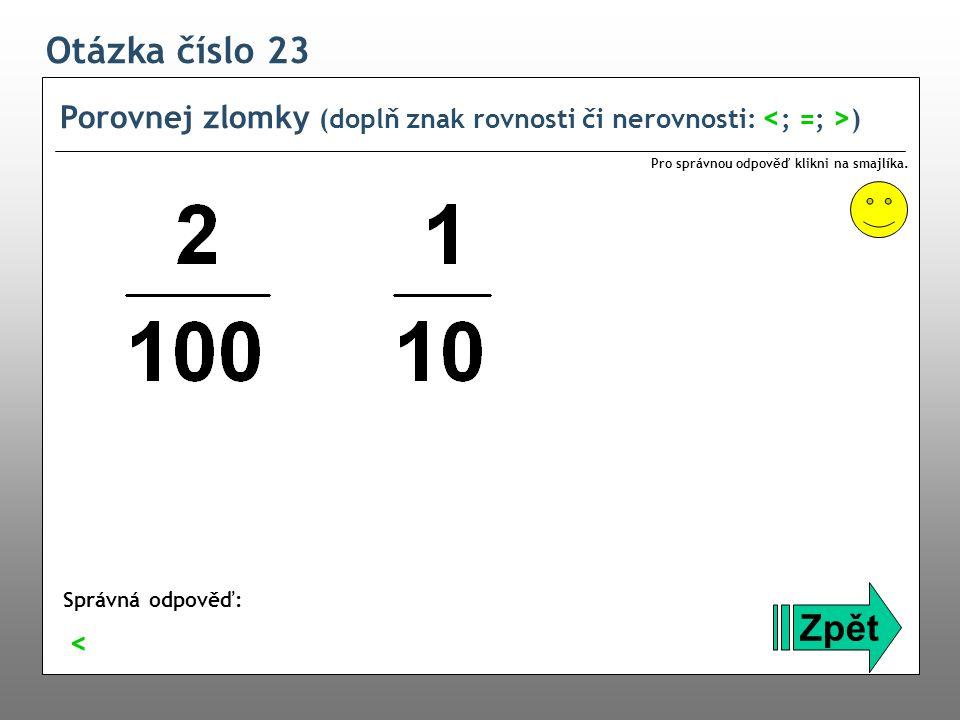 Otázka číslo 23 Porovnej zlomky (doplň znak rovnosti či nerovnosti: <; =; >) Pro správnou odpověď klikni na smajlíka.