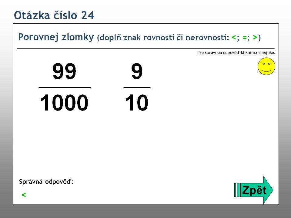 Otázka číslo 24 Porovnej zlomky (doplň znak rovnosti či nerovnosti: <; =; >) Pro správnou odpověď klikni na smajlíka.