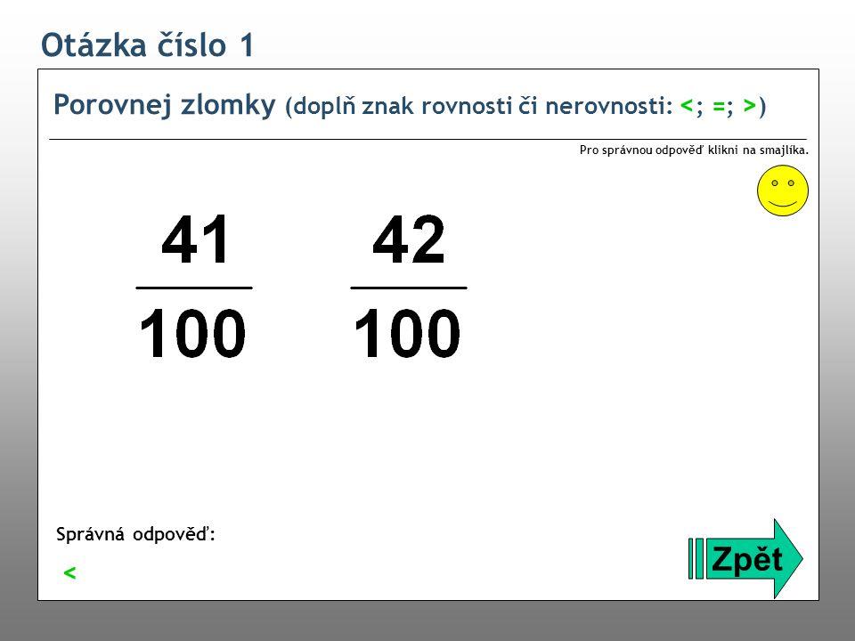 Otázka číslo 1 Porovnej zlomky (doplň znak rovnosti či nerovnosti: <; =; >) Pro správnou odpověď klikni na smajlíka.
