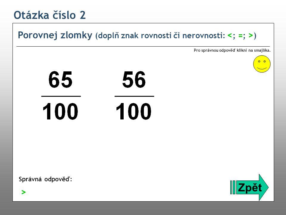 Otázka číslo 2 Porovnej zlomky (doplň znak rovnosti či nerovnosti: <; =; >) Pro správnou odpověď klikni na smajlíka.