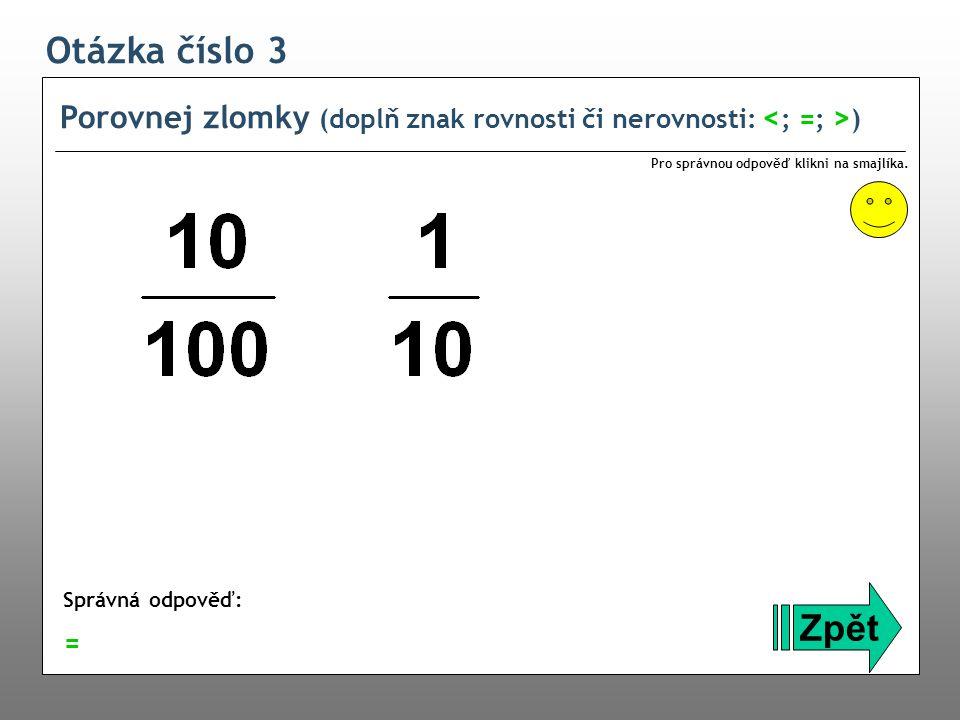 Otázka číslo 3 Porovnej zlomky (doplň znak rovnosti či nerovnosti: <; =; >) Pro správnou odpověď klikni na smajlíka.