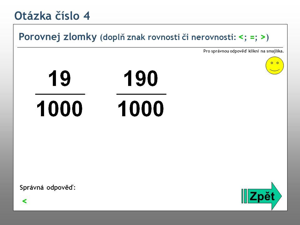Otázka číslo 4 Porovnej zlomky (doplň znak rovnosti či nerovnosti: <; =; >) Pro správnou odpověď klikni na smajlíka.