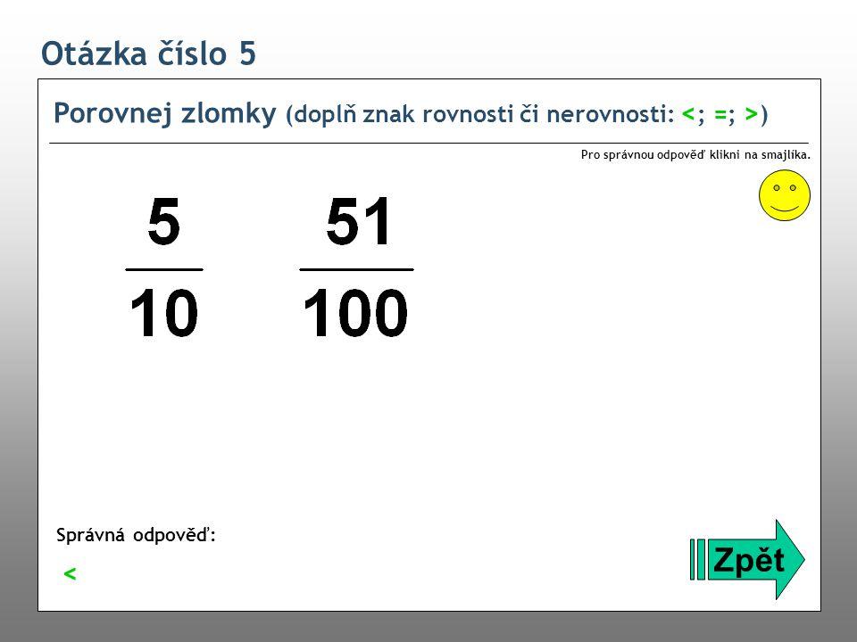 Otázka číslo 5 Porovnej zlomky (doplň znak rovnosti či nerovnosti: <; =; >) Pro správnou odpověď klikni na smajlíka.
