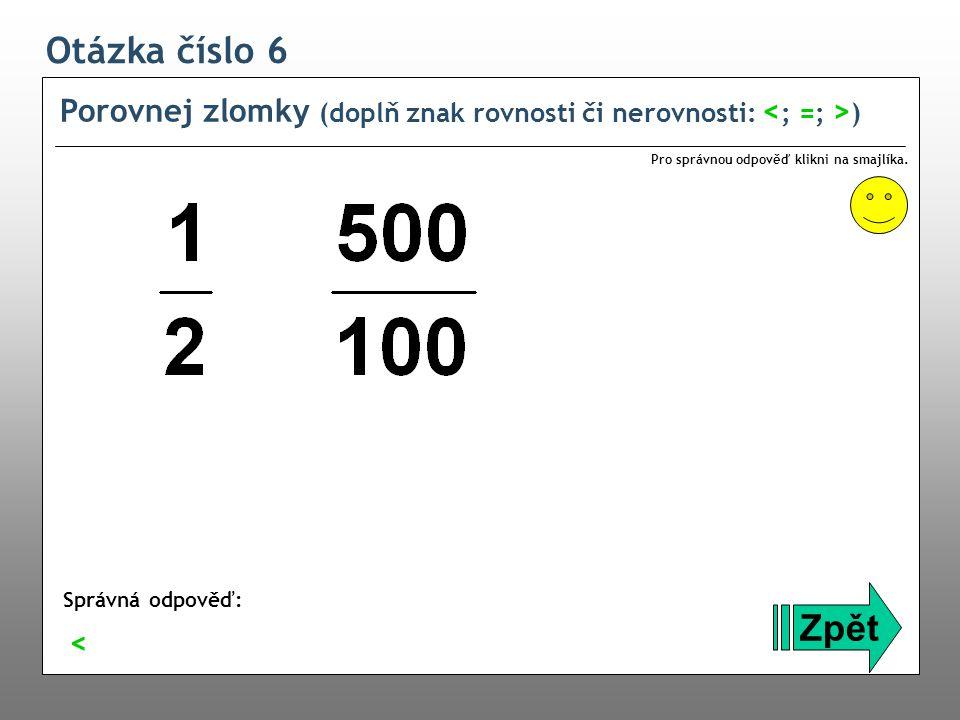 Otázka číslo 6 Porovnej zlomky (doplň znak rovnosti či nerovnosti: <; =; >) Pro správnou odpověď klikni na smajlíka.