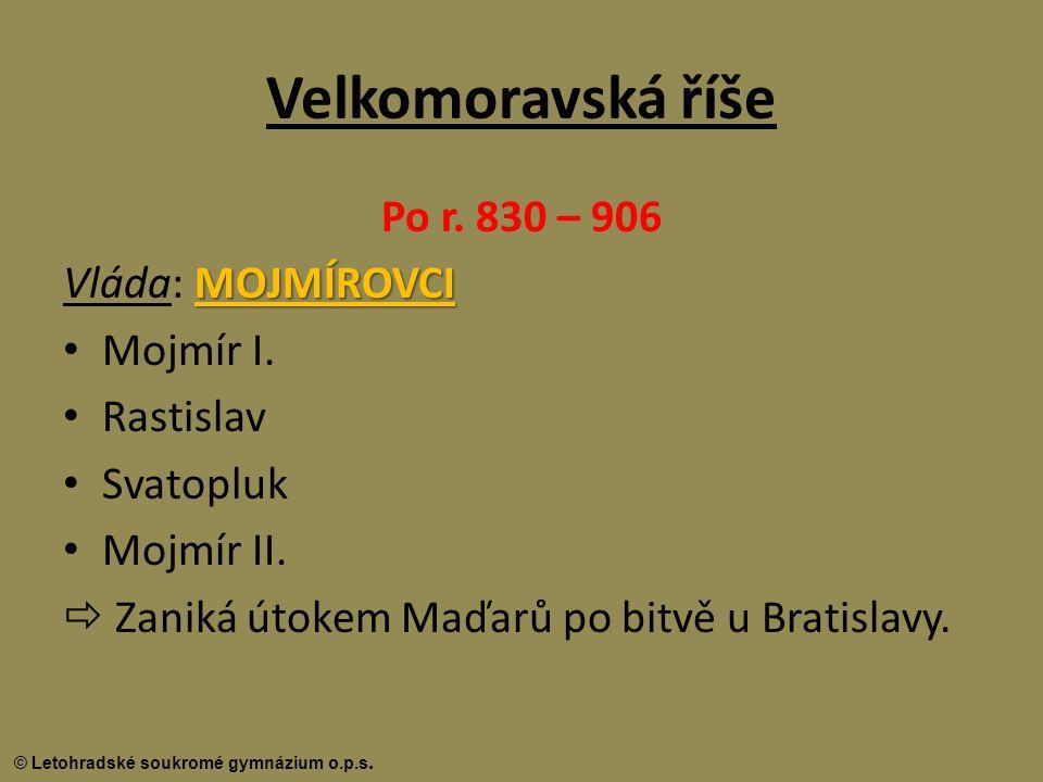 Velkomoravská říše Po r. 830 – 906 Vláda: MOJMÍROVCI Mojmír I.