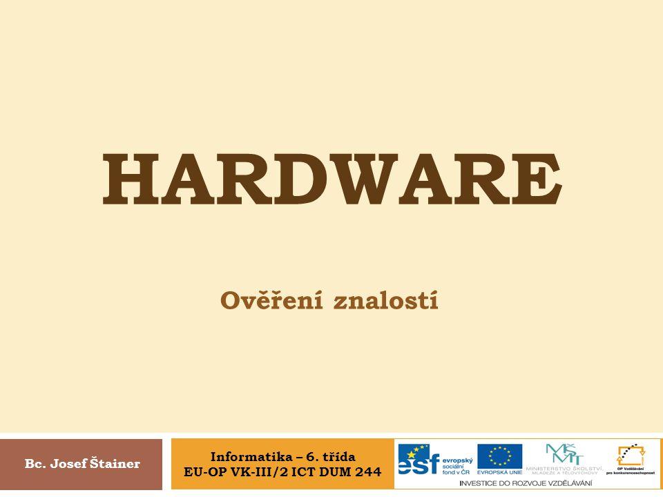 Hardware Ověření znalostí Informatika – 6. třída Bc. Josef Štainer