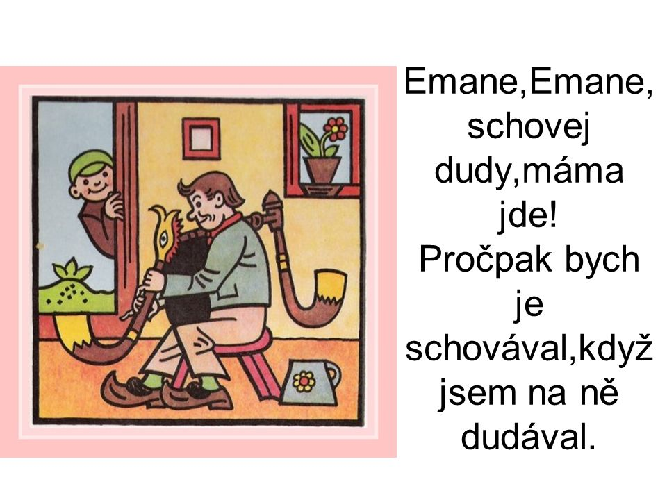 Emane,Emane, schovej dudy,máma jde