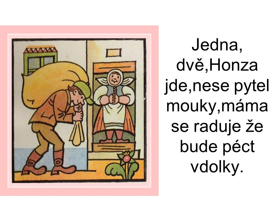 Jedna, dvě,Honza jde,nese pytel mouky,máma se raduje že bude péct vdolky.