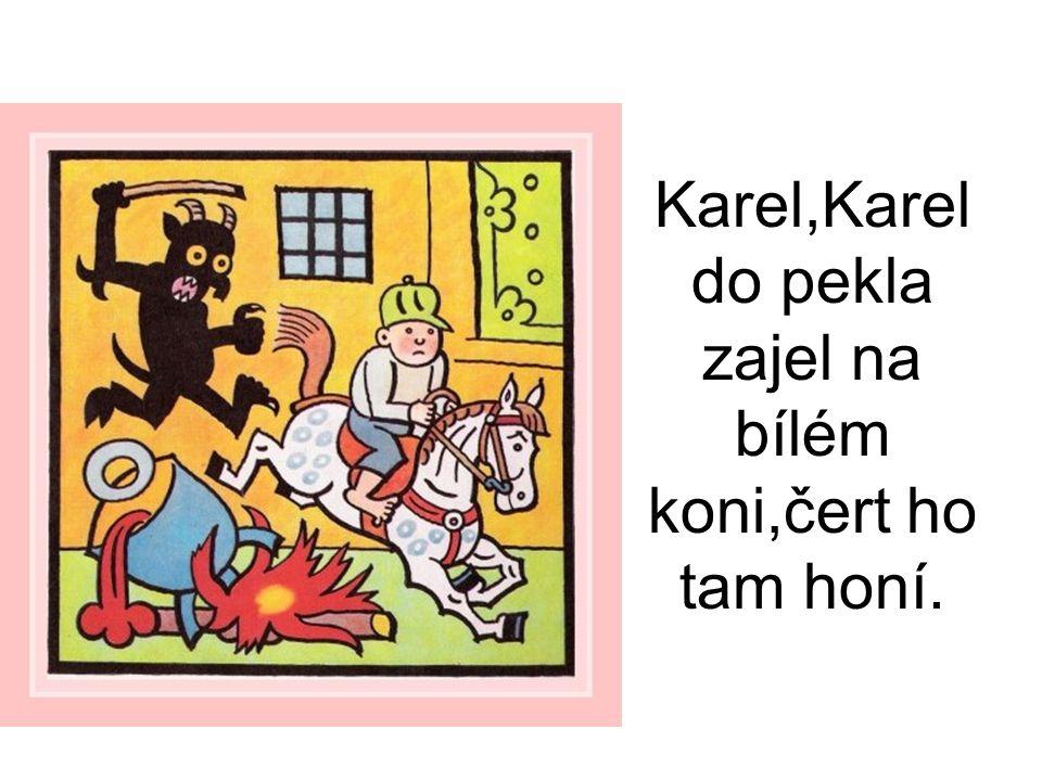 Karel,Karel do pekla zajel na bílém koni,čert ho tam honí.