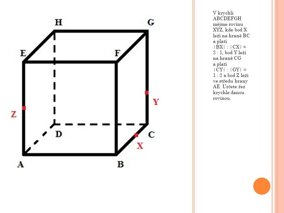V krychli ABCDEFGH mějme rovinu XYZ, kde bod X leží na hraně BC a platí |BX| : |CX| = 2 : 1, bod Y leží na hraně CG a platí |CY| : |GY| = 1 : 2 a bod Z leží ve středu hrany AE.