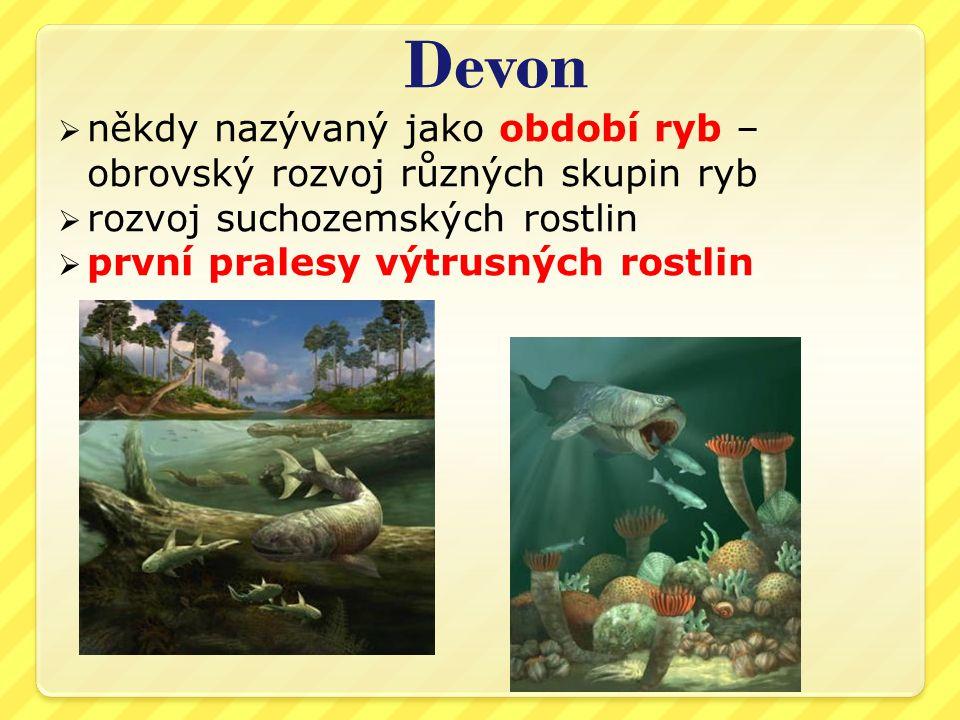 Devon někdy nazývaný jako období ryb – obrovský rozvoj různých skupin ryb. rozvoj suchozemských rostlin.
