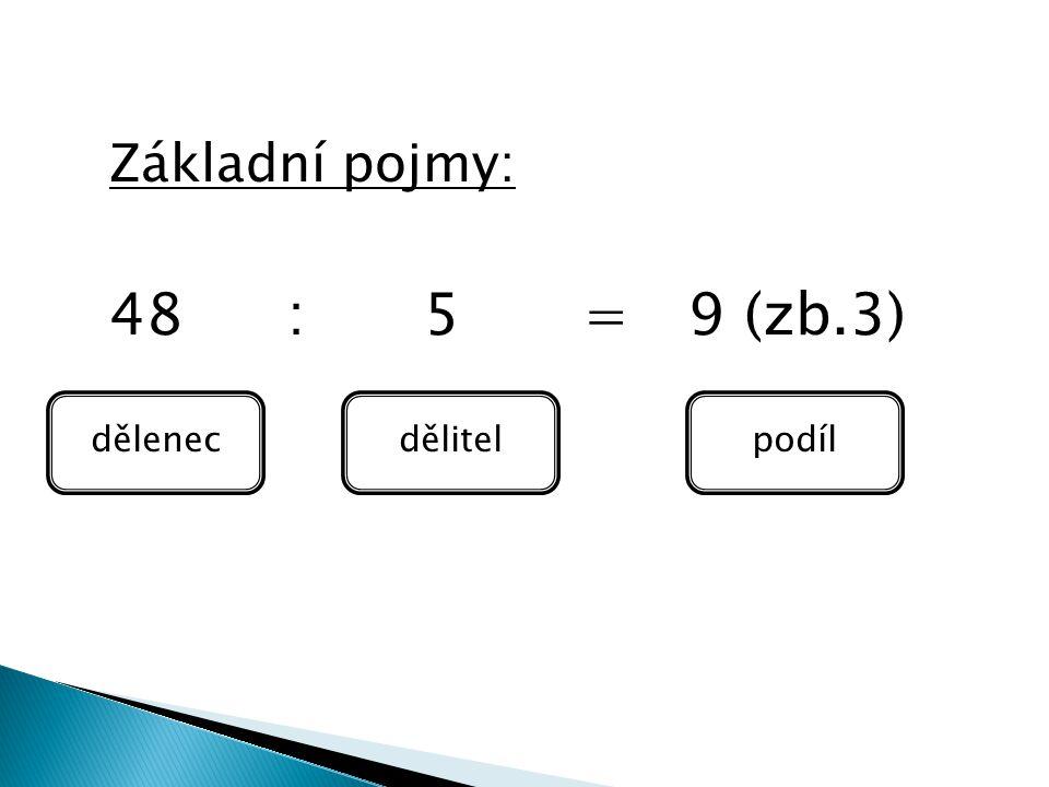 Základní pojmy: 48 : 5 = 9 (zb.3) dělenec dělitel podíl