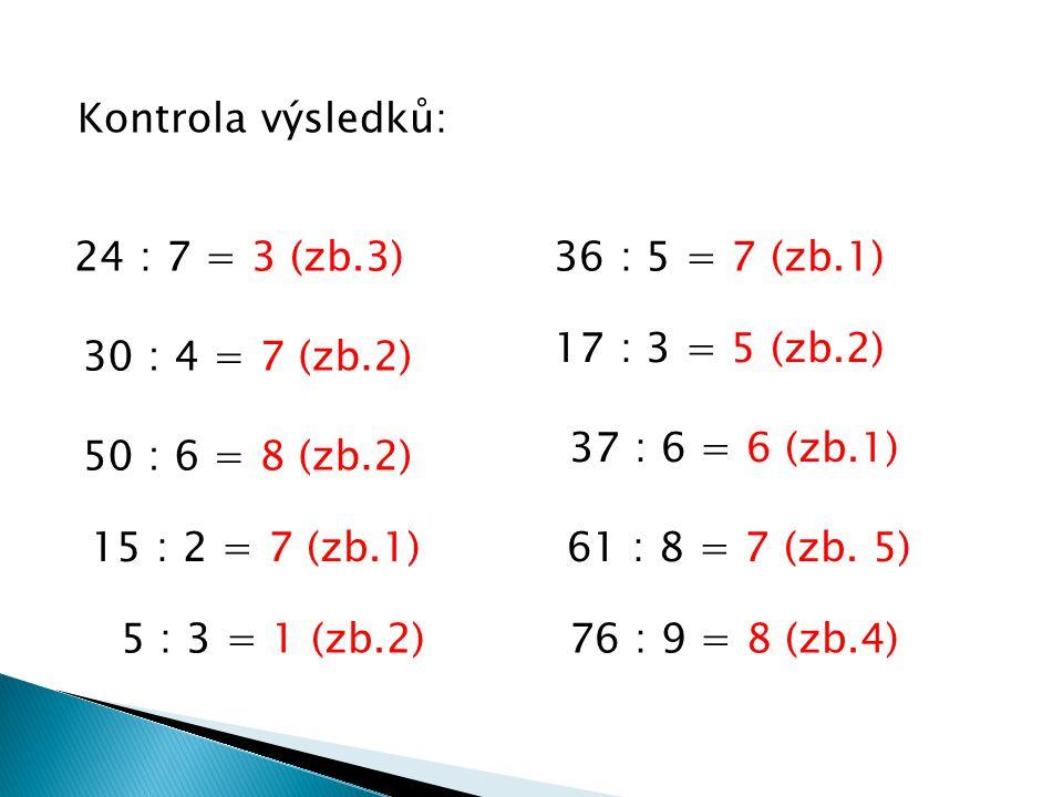 Kontrola výsledků: 24 : 7 = 3 (zb.3) 36 : 5 = 7 (zb.1) 17 : 3 = 5 (zb.2) 30 : 4 = 7 (zb.2) 37 : 6 = 6 (zb.1)