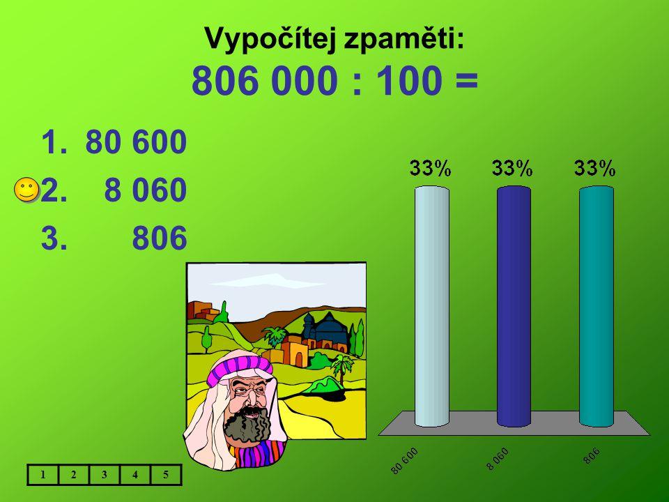 Vypočítej zpaměti: 806 000 : 100 = 80 600 8 060 806 1 2 3 4 5