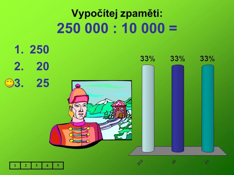 Vypočítej zpaměti: 250 000 : 10 000 = 250 20 25 1 2 3 4 5