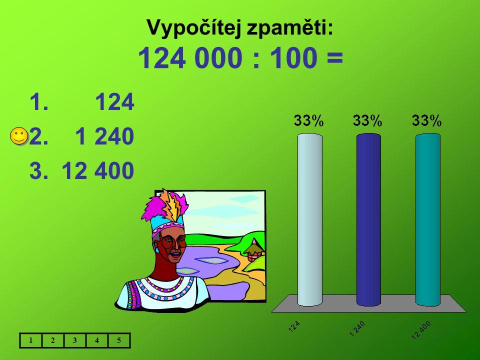 Vypočítej zpaměti: 124 000 : 100 = 124 1 240 12 400 1 2 3 4 5