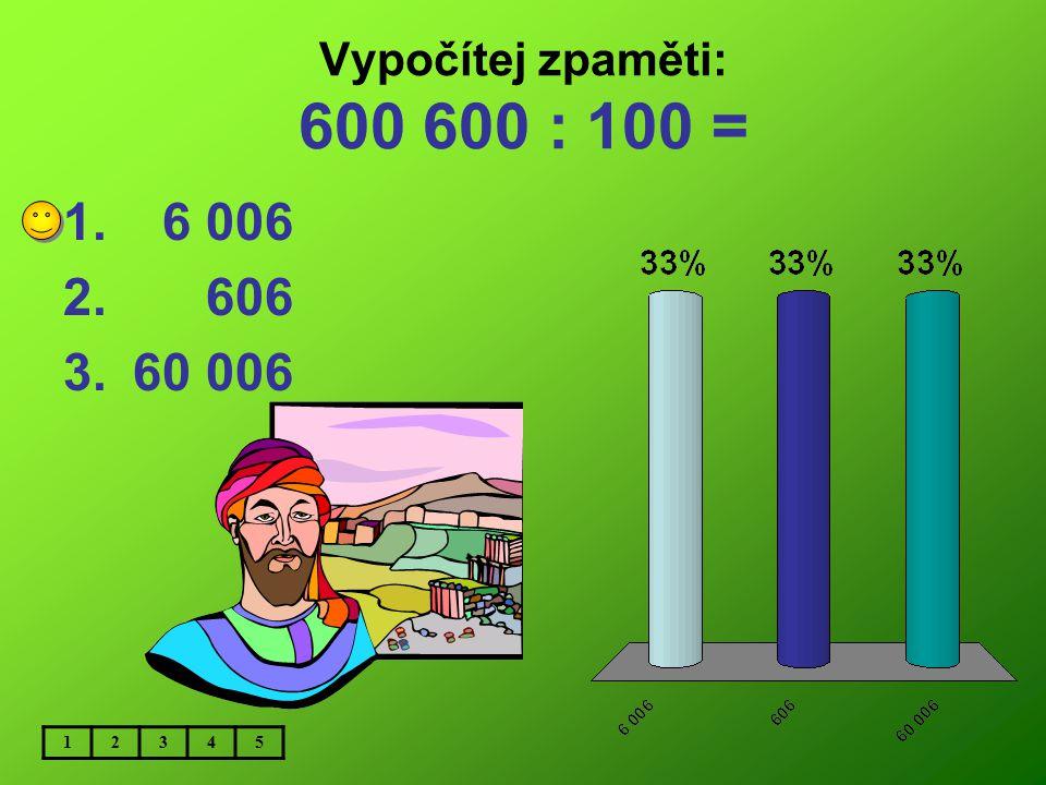 Vypočítej zpaměti: 600 600 : 100 = 6 006 606 60 006 1 2 3 4 5