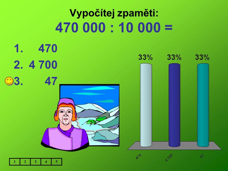 Vypočítej zpaměti: 470 000 : 10 000 = 470 4 700 47 1 2 3 4 5