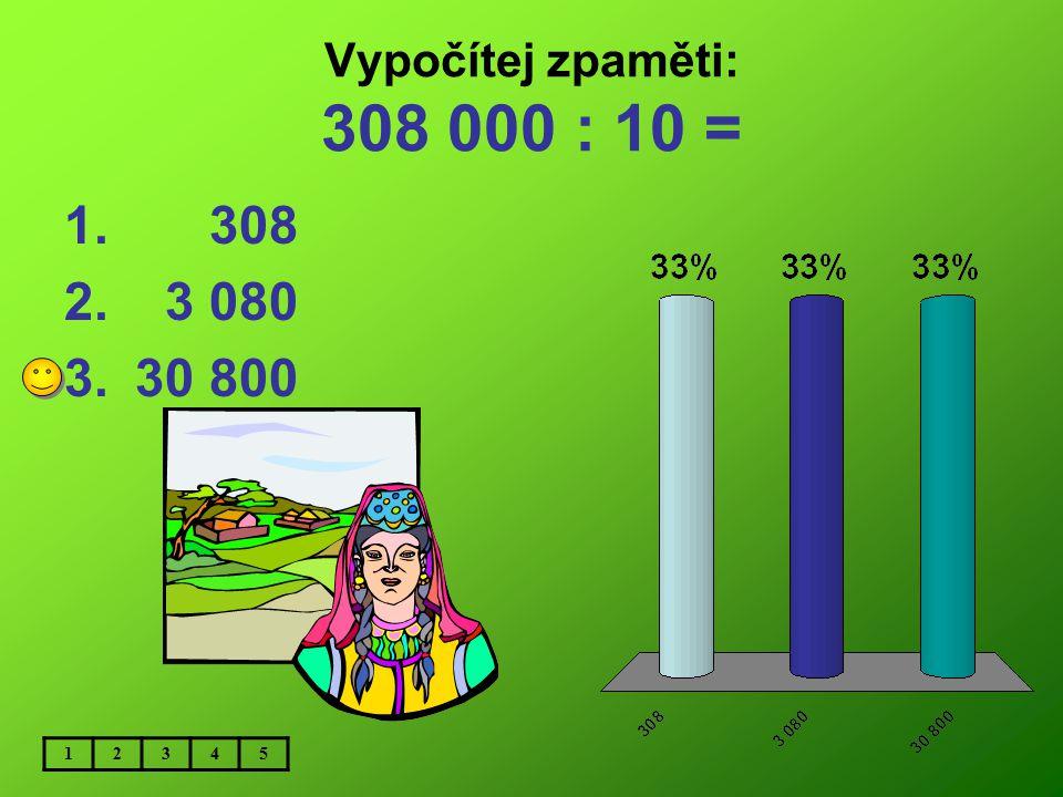 Vypočítej zpaměti: 308 000 : 10 = 308 3 080 30 800 1 2 3 4 5