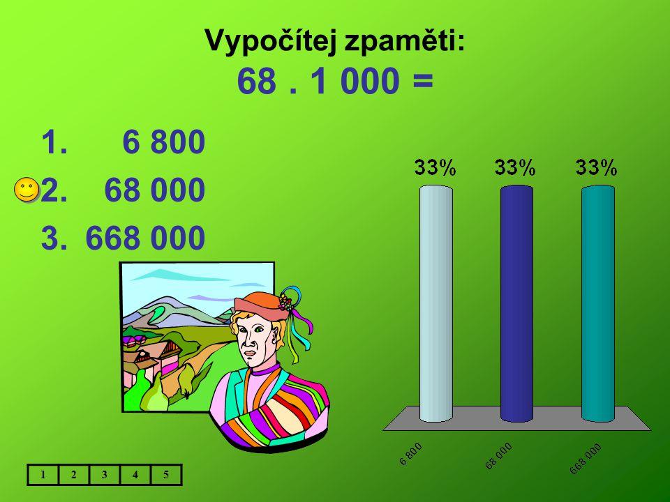 Vypočítej zpaměti: 68 . 1 000 = 6 800 68 000 668 000 1 2 3 4 5