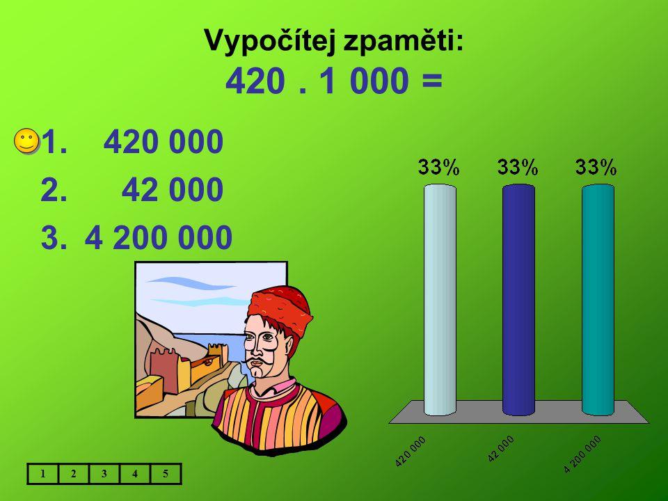 Vypočítej zpaměti: 420 . 1 000 = 420 000 42 000 4 200 000 1 2 3 4 5