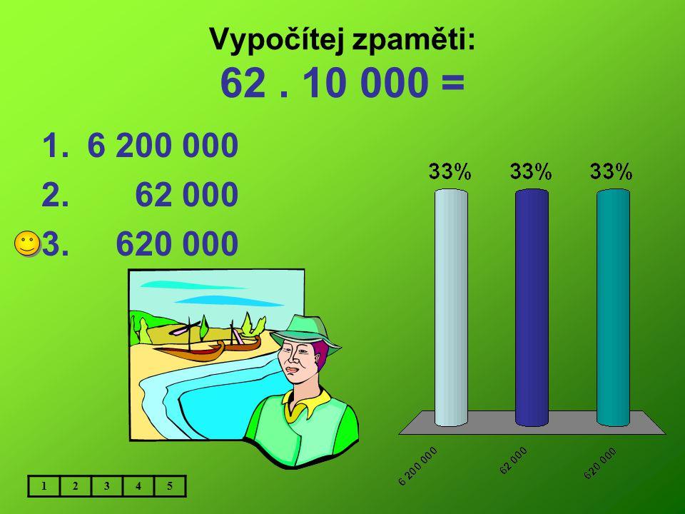 Vypočítej zpaměti: 62 . 10 000 = 6 200 000 62 000 620 000 1 2 3 4 5