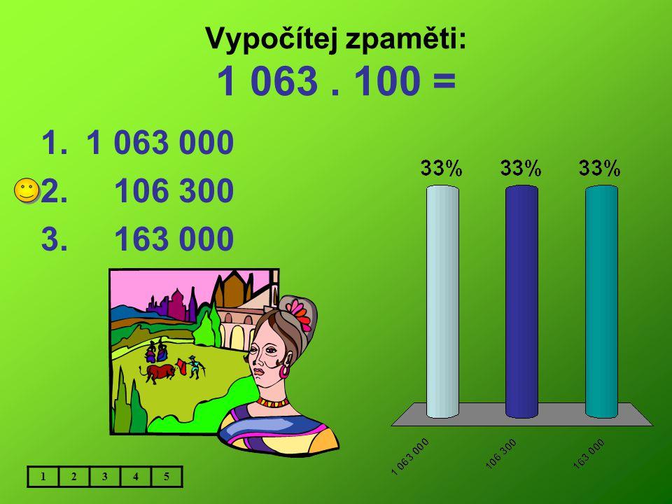 Vypočítej zpaměti: 1 063 . 100 = 1 063 000 106 300 163 000 1 2 3 4 5