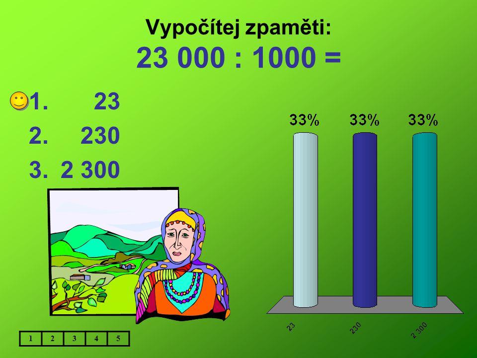Vypočítej zpaměti: 23 000 : 1000 = 23 230 2 300 1 2 3 4 5