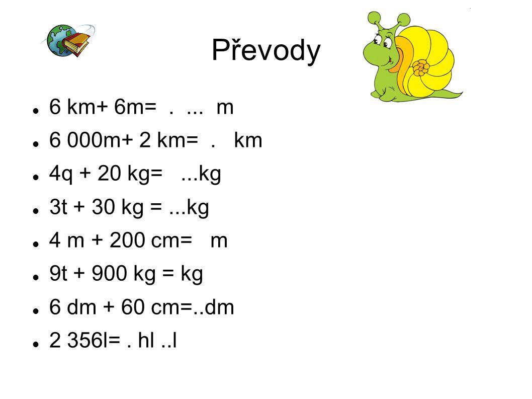 Převody 6 km+ 6m= . ... m 6 000m+ 2 km= . km 4q + 20 kg= ...kg