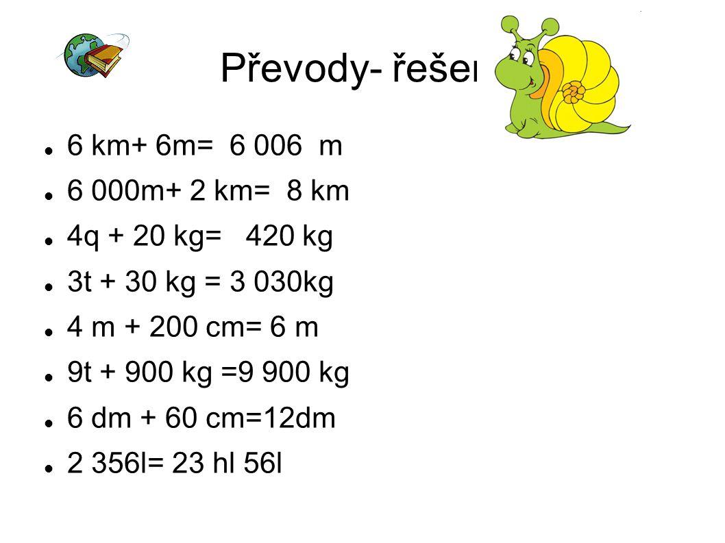 Převody- řešení 6 km+ 6m= 6 006 m 6 000m+ 2 km= 8 km