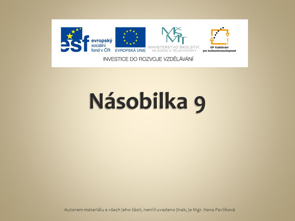Násobilka 9 Autorem materiálu a všech jeho částí, není-li uvedeno jinak, je Mgr. Hana Pavlíková
