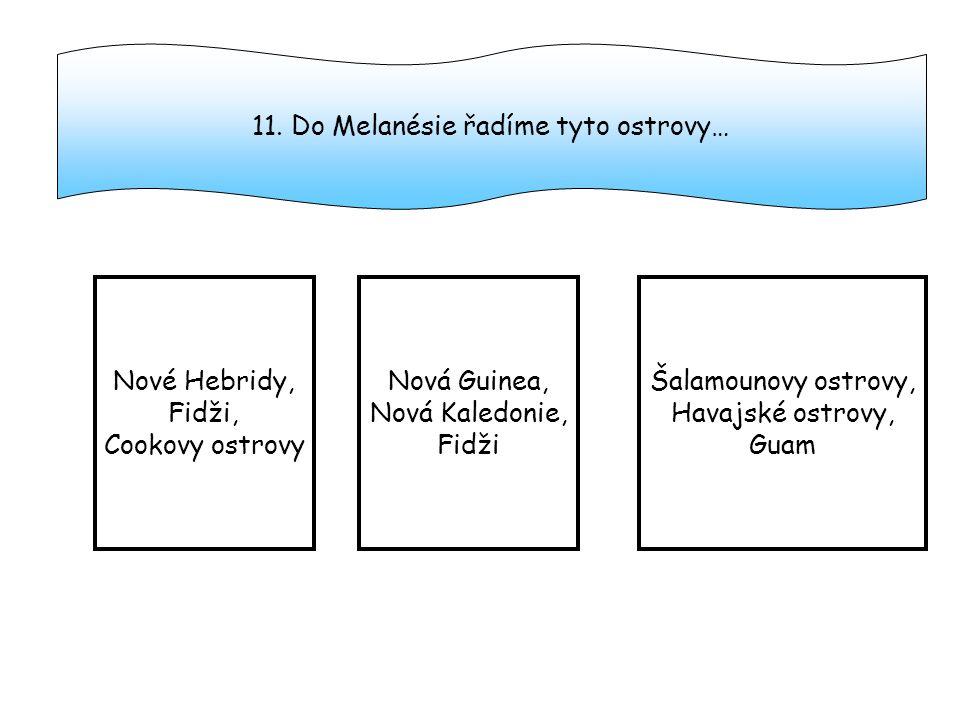11. Do Melanésie řadíme tyto ostrovy…