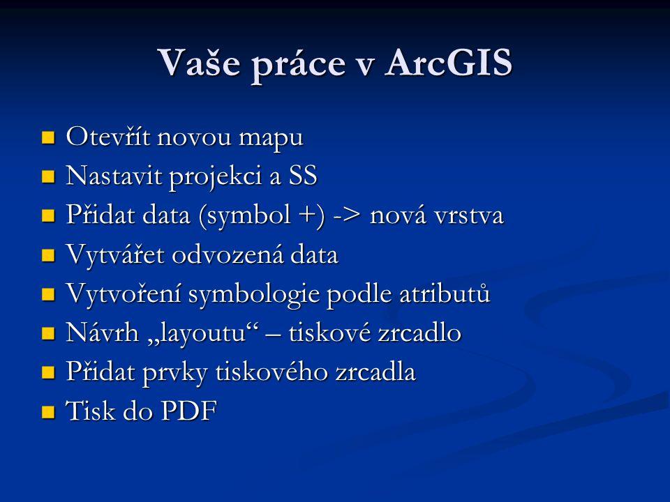 Vaše práce v ArcGIS Otevřít novou mapu Nastavit projekci a SS