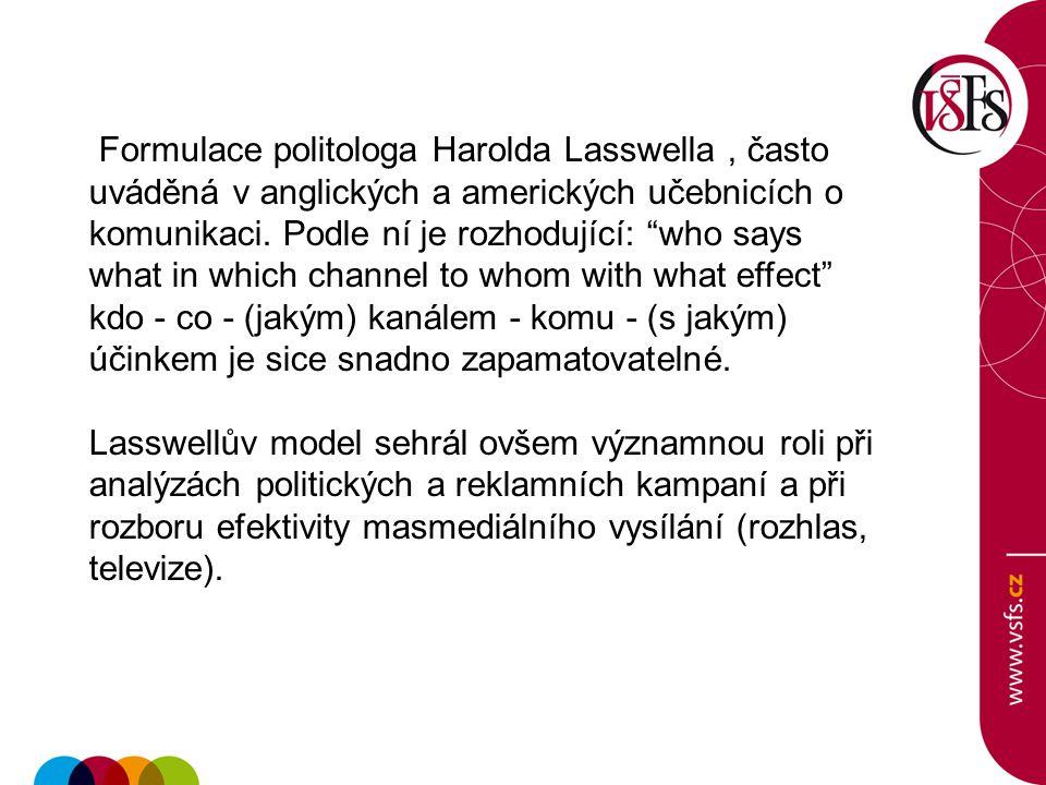 Formulace politologa Harolda Lasswella , často uváděná v anglických a amerických učebnicích o komunikaci. Podle ní je rozhodující: who says what in which channel to whom with what effect kdo - co - (jakým) kanálem - komu - (s jakým) účinkem je sice snadno zapamatovatelné.