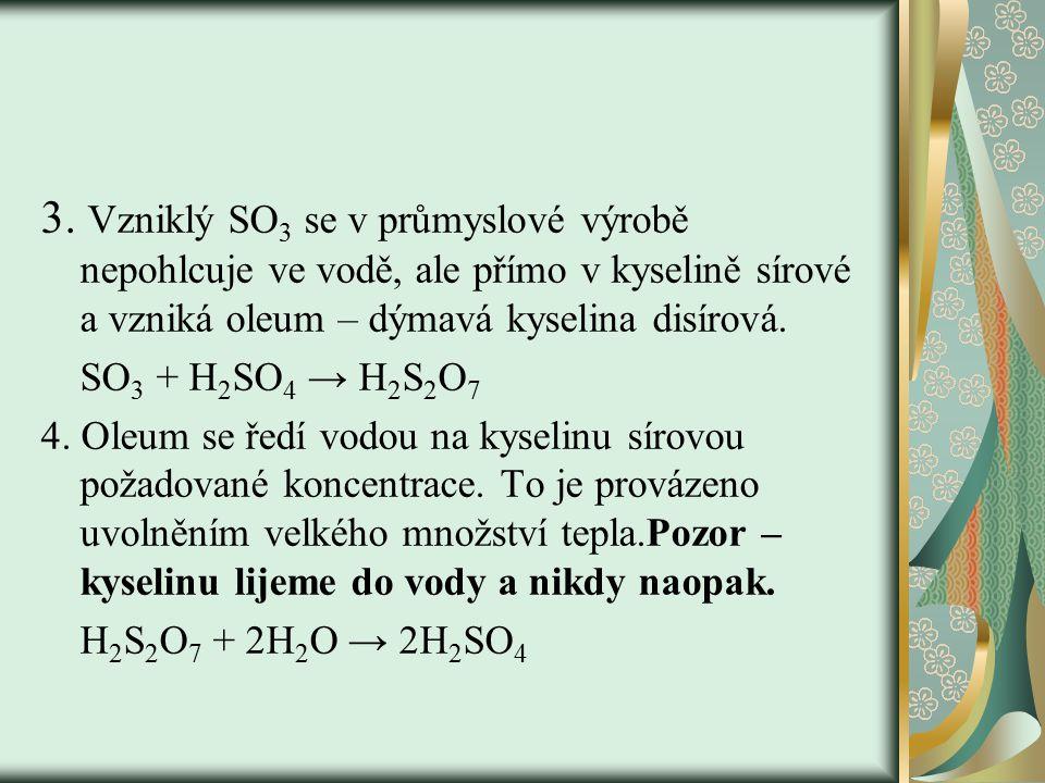 3. Vzniklý SO3 se v průmyslové výrobě nepohlcuje ve vodě, ale přímo v kyselině sírové a vzniká oleum – dýmavá kyselina disírová.