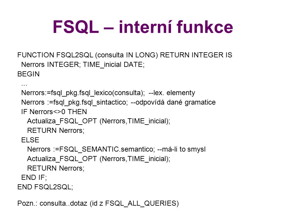FSQL – interní funkce FUNCTION FSQL2SQL (consulta IN LONG) RETURN INTEGER IS. Nerrors INTEGER; TIME_inicial DATE;