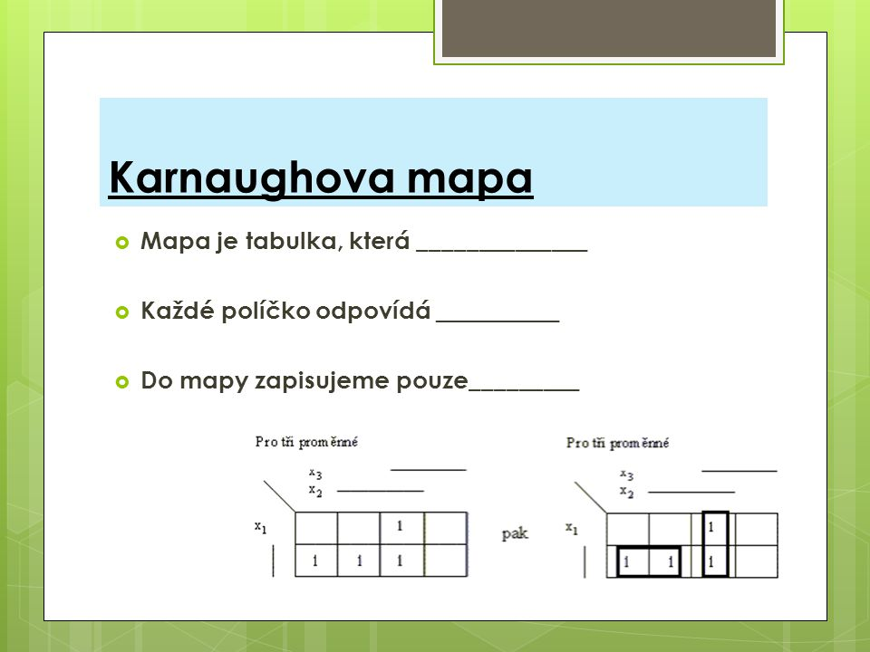 Karnaughova mapa Mapa je tabulka, která ______________