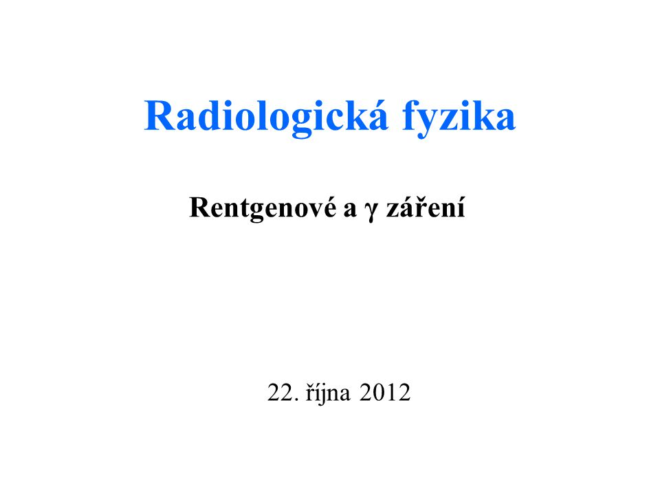 Radiologická fyzika Rentgenové a γ záření 22. října 2012
