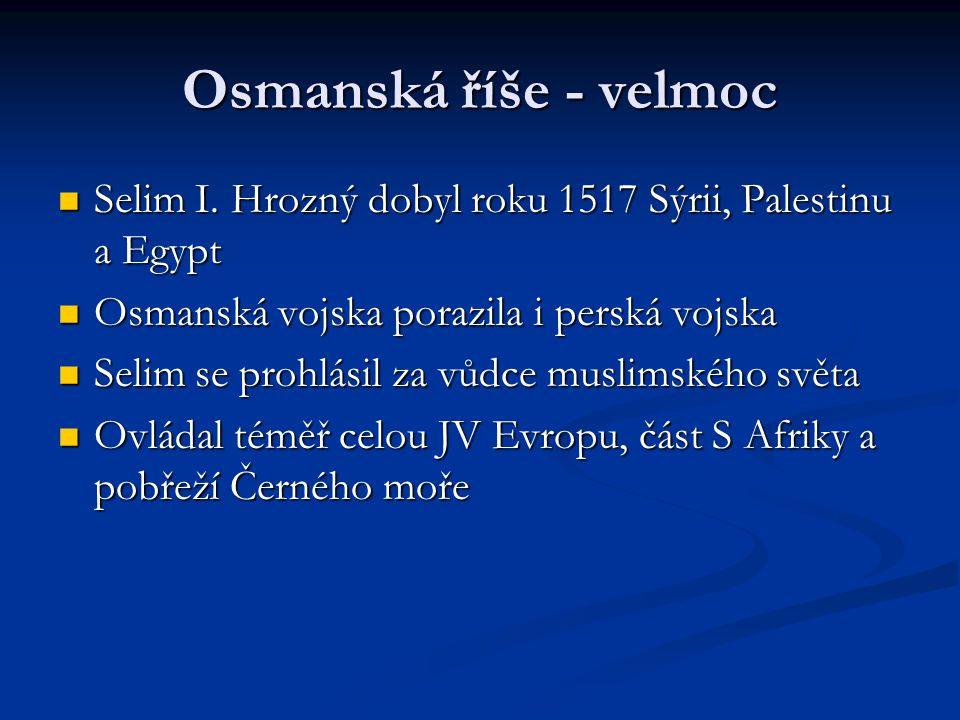 Osmanská říše - velmoc Selim I. Hrozný dobyl roku 1517 Sýrii, Palestinu a Egypt. Osmanská vojska porazila i perská vojska.