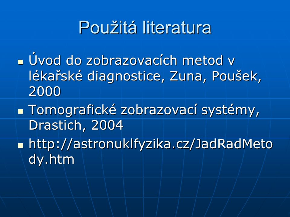Použitá literatura Úvod do zobrazovacích metod v lékařské diagnostice, Zuna, Poušek, 2000. Tomografické zobrazovací systémy, Drastich, 2004.
